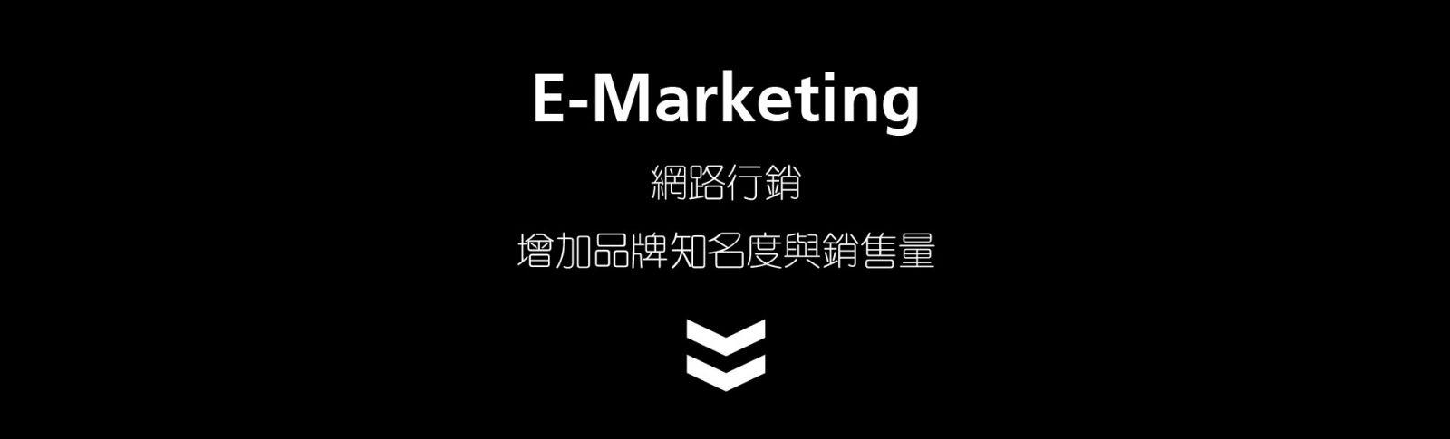 網路行銷E-Marketing  增加品牌知名度與銷售量 粉絲團經營 關鍵字優化 通路廣告曝光 多媒體廣告設計 社群網路增加您的網站流量 搜尋引擎優化建立相關連結 進而提高銷售量和品牌知名度、曝光度 多元化的行銷整合